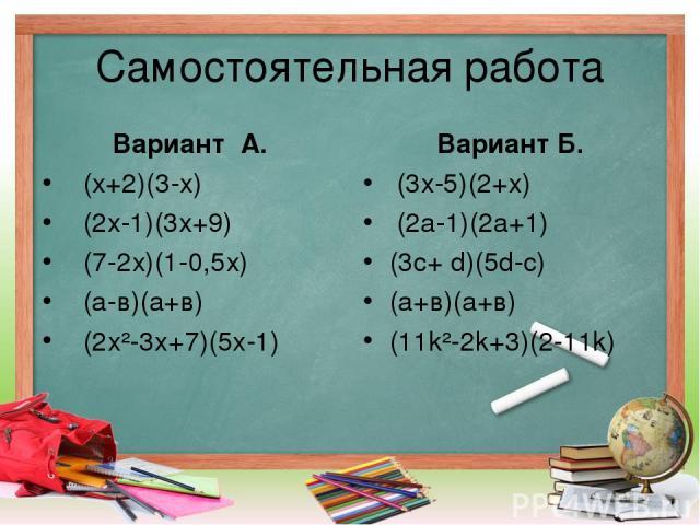 Самостоятельная работа Вариант А. (х+2)(3-х) (2х-1)(3х+9) (7-2х)(1-0,5х) (а-в)(а+в) (2x²-3x+7)(5x-1) Вариант Б. (3х-5)(2+х) (2а-1)(2а+1) (3с+ d)(5d-c) (а+в)(а+в) (11k²-2k+3)(2-11k)