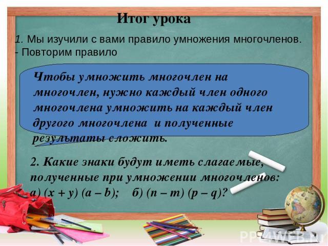 Итог урока Чтобы умножить многочлен на многочлен, нужно каждый член одного многочлена умножить на каждый член другого многочлена и полученные результаты сложить. 1. Мы изучили с вами правило умножения многочленов. - Повторим правило 2. Какие знаки б…