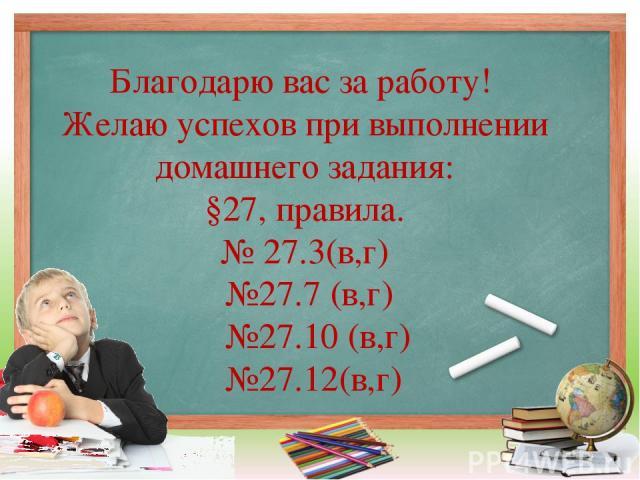 Благодарю вас за работу! Желаю успехов при выполнении домашнего задания: §27, правила. № 27.3(в,г) №27.7 (в,г) №27.10 (в,г) №27.12(в,г)