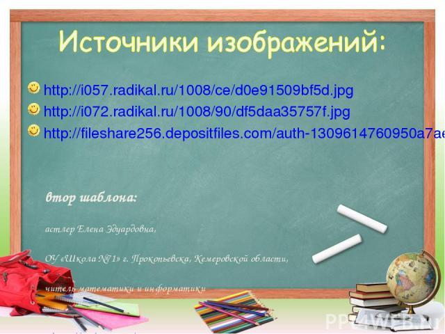 http://i057.radikal.ru/1008/ce/d0e91509bf5d.jpg http://i072.radikal.ru/1008/90/df5daa35757f.jpg http://fileshare256.depositfiles.com/auth-1309614760950a7ae18284d5e5b0e2a8-92.127 Автор шаблона: Пастлер Елена Эдуардовна, МОУ «Школа №71» г. Прокопьевск…
