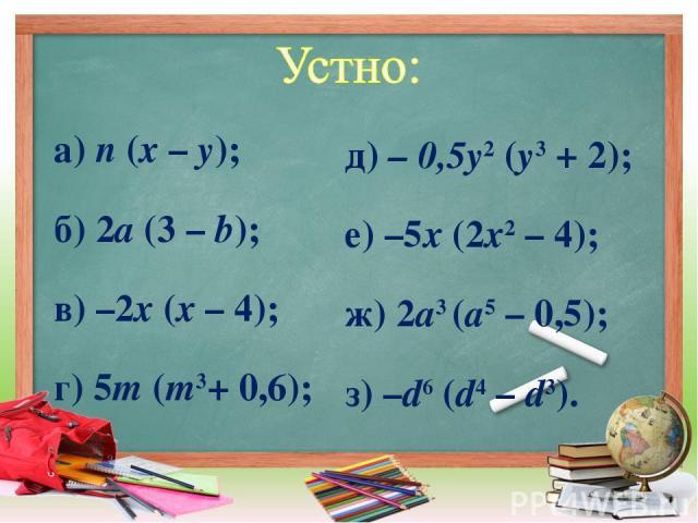 а) n (х – у); б) 2a (3 – b); в) –2х (х – 4); г) 5m (m3+ 0,6); д) – 0,5y2 (y3 + 2); е) –5х (2х2 – 4); ж) 2a3 (а5 – 0,5); з) –d6 (d4 – d3).