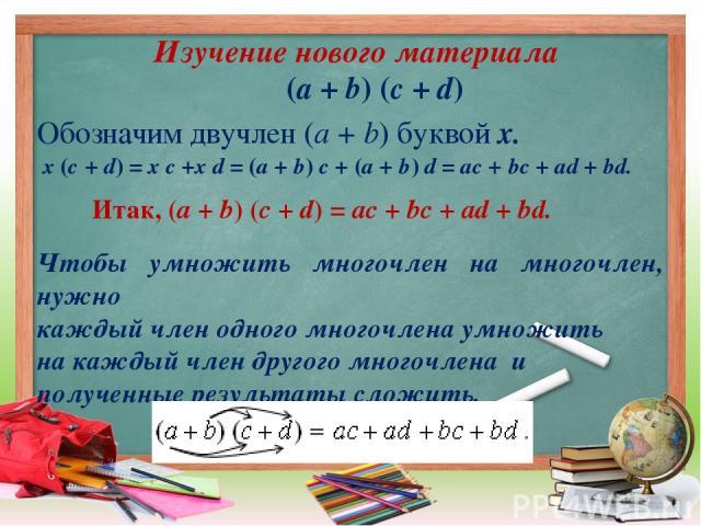 Изучение нового материала (а + b) (c + d) Обозначим двучлен (a + b) буквой х. х (c + d) = x c +x d = (a + b) c + (a + b) d = ac + bc + ad + bd. Итак, (a + b) (c + d) = ac + bc + ad + bd. Чтобы умножить многочлен на многочлен, нужно каждый член одног…