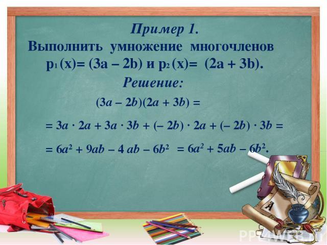 Пример 1. Выполнить умножение многочленов p1 (x)= (3а – 2b) и p2 (x)= (2a + 3b). (3a – 2b)(2a + 3b) = = 3a · 2a + 3a · 3b + (– 2b) · 2a + (– 2b) · 3b = = 6a2 + 9ab – 4 ab – 6b2 Решение: = 6a2 + 5ab – 6b2.
