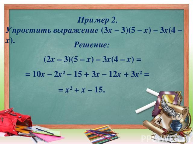 Пример 2. Упростить выражение (3х – 3)(5 – х) – 3х(4 – х). (2х – 3)(5 – х) – 3х(4 – х) = = 10х – 2х2 – 15 + 3х – 12х + 3х2 = = х2 + х – 15. Решение: