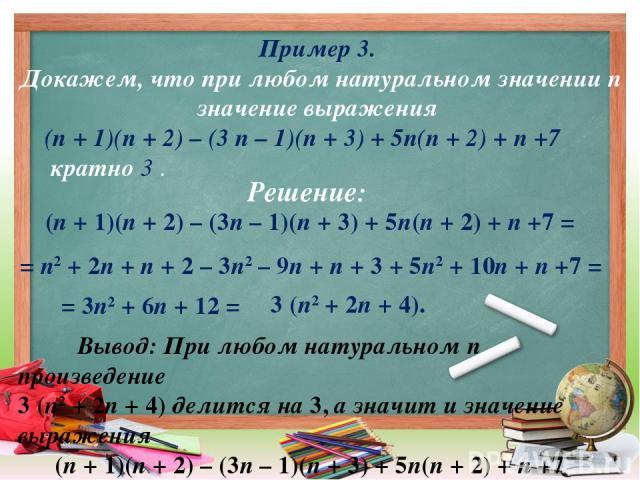Пример 3. Докажем, что при любом натуральном значении п значение выражения (п + 1)(п + 2) – (3 п – 1)(п + 3) + 5п(п + 2) + п +7 кратно 3 . (п + 1)(п + 2) – (3п – 1)(п + 3) + 5п(п + 2) + п +7 = = п2 + 2п + п + 2 – 3п2 – 9п + п + 3 + 5п2 + 10п + п +7 …