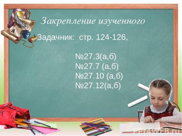 Закрепление изученного Задачник: стр. 124-126, №27.3(а,б) №27.7 (а,б) №27.10 (а,б) №27.12(а,б)