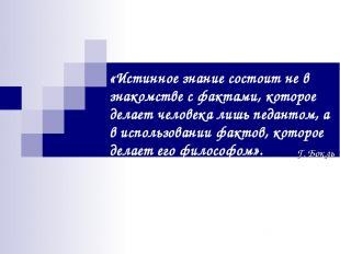 «Истинное знание состоит не в знакомстве с фактами, которое делает человека лишь