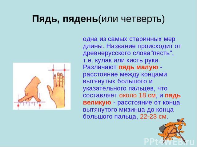 """Пядь, пядень(или четверть) одна из самых старинных мер длины. Название происходит от древнерусского слова""""пясть"""", т.е. кулак или кисть руки. Различают пядь малую - расстояние между концами вытянутых большого и указательного пальцев, что со…"""