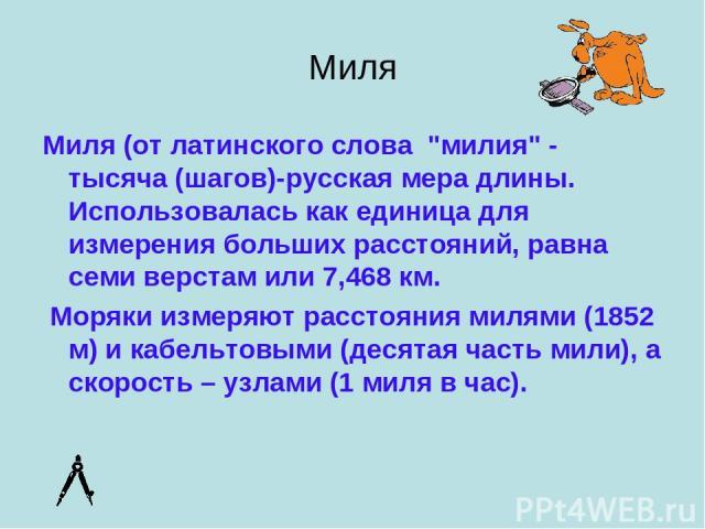 """Миля Миля (от латинского слова """"милия"""" - тысяча (шагов)-русская мера длины. Использовалась как единица для измерения больших расстояний, равна семи верстам или 7,468 км. Моряки измеряют расстояния милями (1852 м) и кабельтовыми (деся…"""