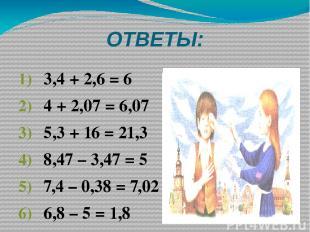 ОТВЕТЫ: 3,4 + 2,6 = 6 4 + 2,07 = 6,07 5,3 + 16 = 21,3 8,47 – 3,47 = 5 7,4 – 0,38