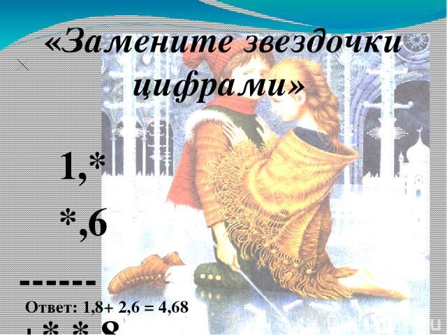 «Замените звездочки цифрами» 1,* *,6 ------ +* * 8 3 * ------ 4,* 8    Ответ: 1,8+ 2,6 = 4,68