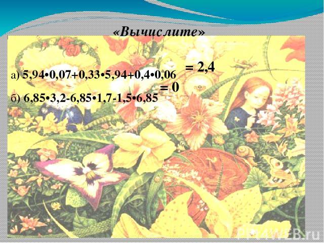 «Вычислите»  а) 5,94•0,07+0,33•5,94+0,4•0,06 б) 6,85•3,2-6,85•1,7-1,5•6,85  = 2,4 = 0