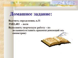 Домашнее задание: Выучить определения, п.31 №482,483 - всем Выполнить творческую