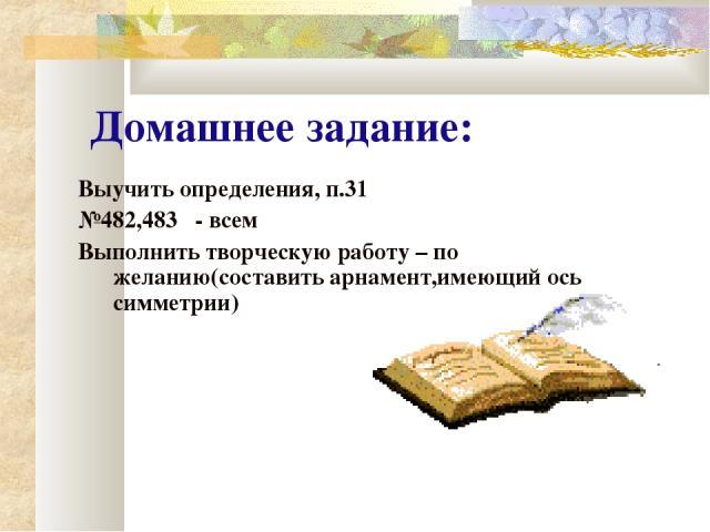 Домашнее задание: Выучить определения, п.31 №482,483 - всем Выполнить творческую работу – по желанию(составить арнамент,имеющий ось симметрии)