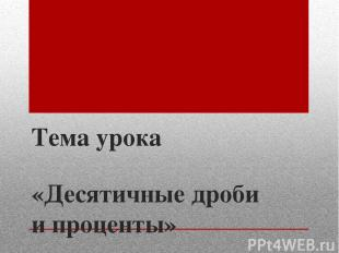 Тема урока «Десятичные дроби и проценты»