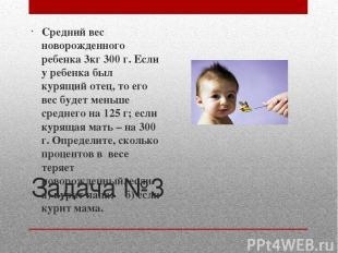 Задача №3 Средний вес новорожденного ребенка 3кг 300 г. Если у ребенка был курящ