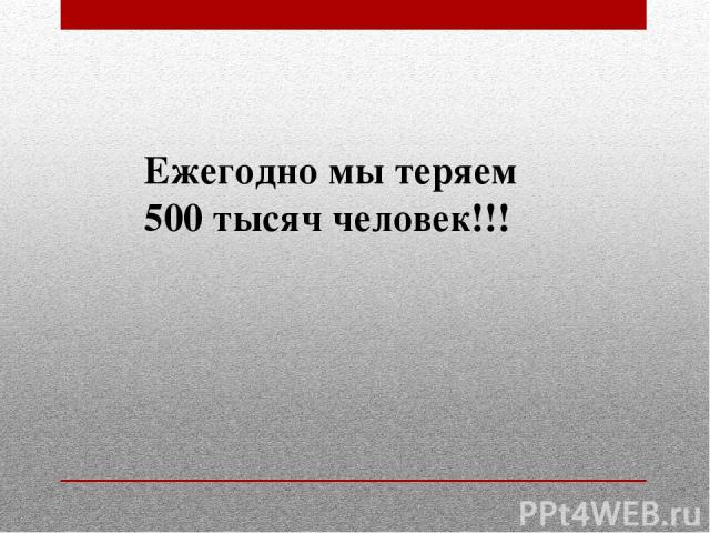 Ежегодно мы теряем 500 тысяч человек!!!