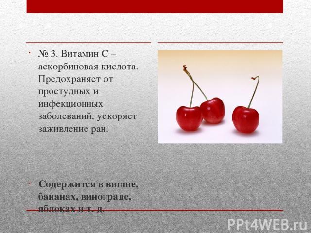 № 3. Витамин С – аскорбиновая кислота. Предохраняет от простудных и инфекционных заболеваний, ускоряет заживление ран. Содержится в вишне, бананах, винограде, яблоках и т. д.