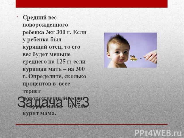 Задача №3 Средний вес новорожденного ребенка 3кг 300 г. Если у ребенка был курящий отец, то его вес будет меньше среднего на 125 г; если курящая мать – на 300 г. Определите, сколько процентов в весе теряет новорожденный, если а) курит папа; б) если …