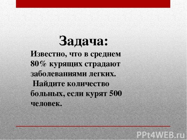 Задача: Известно, что в среднем 80% курящих страдают заболеваниями легких. Найдите количество больных, если курят 500 человек.