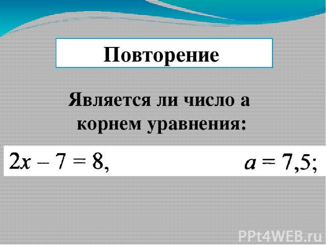 Является ли число а корнем уравнения: Повторение