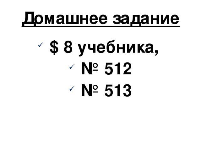 Домашнее задание $ 8 учебника, № 512 № 513