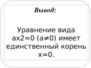 Вывод: Уравнение вида ax2=0 (а≠0) имеет единственный корень х=0.