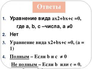 Ответы Уравнение вида ax2+bx+c =0, где а, b, c –числа, а ≠0 Нет Уравнение видаx