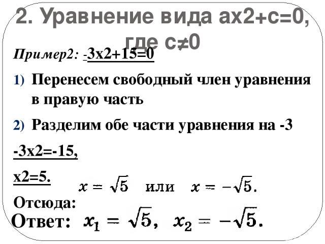 2. Уравнение вида ax2+с=0, где с≠0 Пример2: -3х2+15=0 Перенесем свободный член уравнения в правую часть Разделим обе части уравнения на -3 -3х2=-15, х2=5. Отсюда: Ответ:
