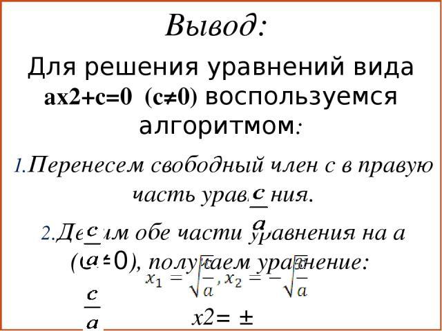Вывод: Для решения уравнений вида ax2+с=0 (с≠0) воспользуемся алгоритмом: Перенесем свободный член с в правую часть уравнения. Делим обе части уравнения на а (с≠0), получаем уравнение: х2= ± Если >0, то уравнение имеет два корня: Если
