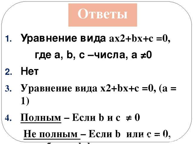 Ответы Уравнение вида ax2+bx+c =0, где а, b, c –числа, а ≠0 Нет Уравнение видаx2+bx+c =0, (a = 1) Полным – Если b и с≠ 0 Не полным – Если b илиc= 0, или оба коэффициента равны нулю а, в