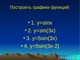 Построить графики функций: 1. y=sinx 2. y=sin(3x) 3. y=5sin(3x) 4. y=5sin(3x-2)