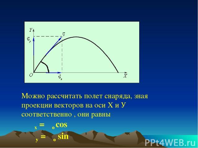 Можно рассчитать полет снаряда, зная проекции векторов на оси Х и У соответственно , они равны υx = υo cos α υy = υo sin α