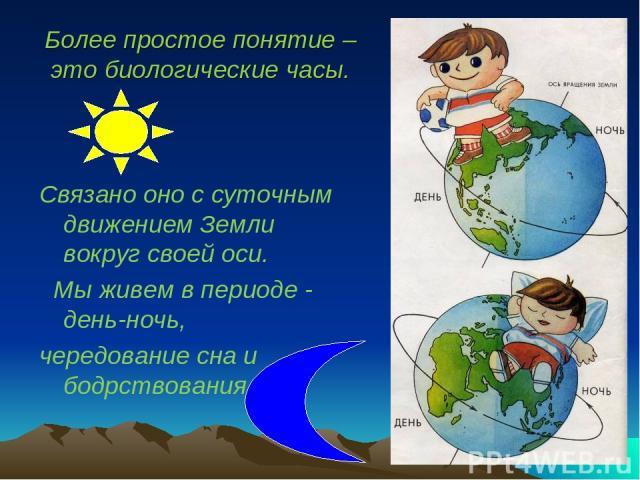 Более простое понятие – это биологические часы. Связано оно с суточным движением Земли вокруг своей оси. Мы живем в периоде - день-ночь, чередование сна и бодрствования
