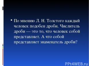По мнению Л. Н. Толстого каждый человек подобен дроби. Числитель дроби — это то,