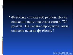 Футболка стоила 900 рублей. После снижения цены она стала стоить 720 рублей. На