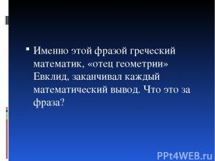 Именно этой фразой греческий математик, «отец геометрии» Евклид, заканчивал кажд