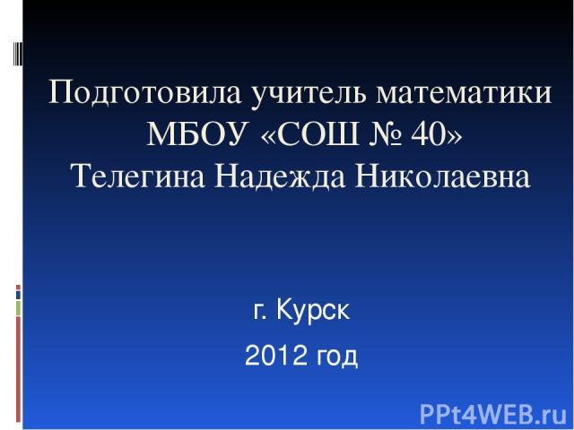 Подготовила учитель математики МБОУ «СОШ № 40» Телегина Надежда Николаевна г. Курск 2012 год