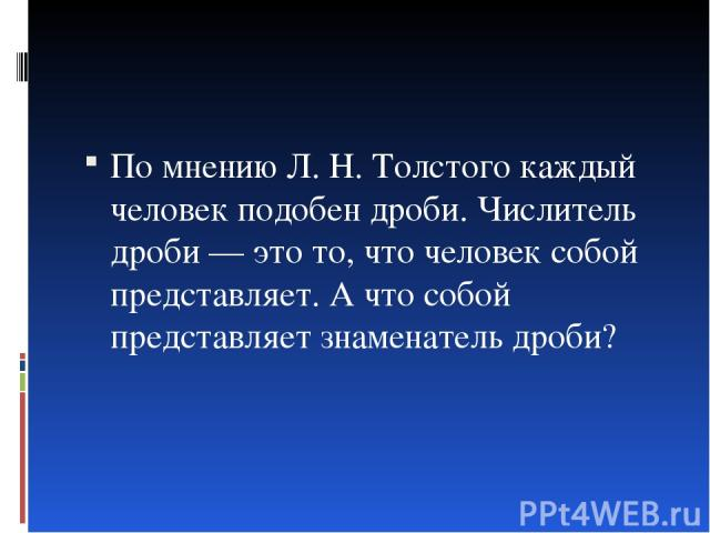 По мнению Л. Н. Толстого каждый человек подобен дроби. Числитель дроби — это то, что человек собой представляет. А что собой представляет знаменатель дроби?