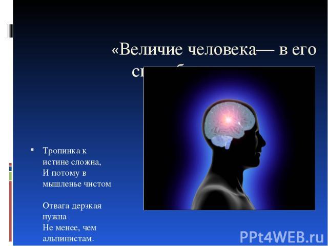 «Величие человека— в его способности мыслить». Б. Паскаль Тропинка к истине сложна, И потому в мышленье чистом Отвага дерзкая нужна Не менее, чем альпинистам. .