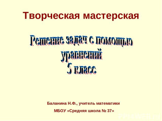 Творческая мастерская Баланина Н.Ф., учитель математики МБОУ «Средняя школа № 37»