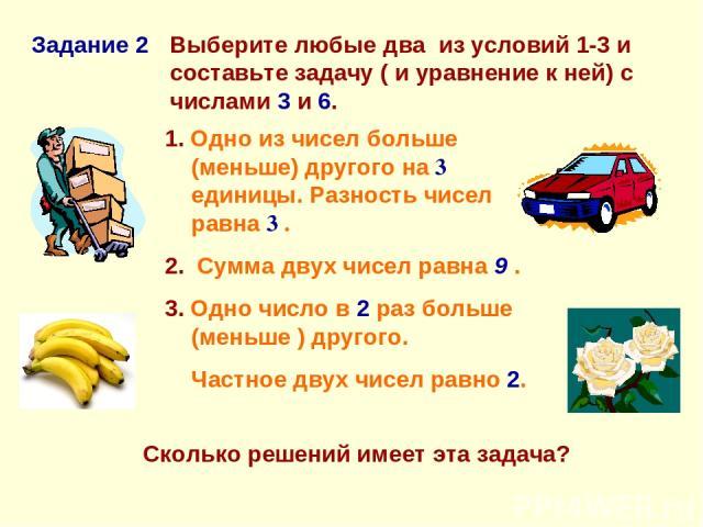 Задание 2 Выберите любые два из условий 1-3 и составьте задачу ( и уравнение к ней) с числами 3 и 6. 1. Одно из чисел больше (меньше) другого на 3 единицы. Разность чисел равна 3 . 2. Сумма двух чисел равна 9 . 3. Одно число в 2 раз больше (меньше )…