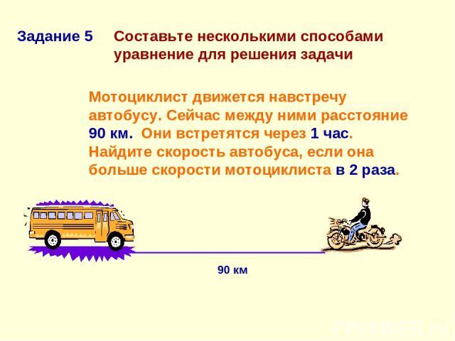 Составьте несколькими способами уравнение для решения задачи Мотоциклист движется навстречу автобусу. Сейчас между ними расстояние 90 км. Они встретятся через 1 час. Найдите скорость автобуса, если она больше скорости мотоциклиста в 2 раза. Задание …