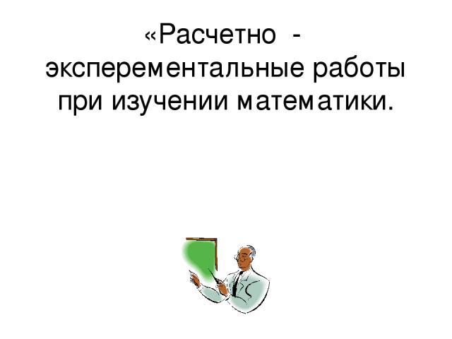 «Расчетно - эксперементальные работы при изучении математики.