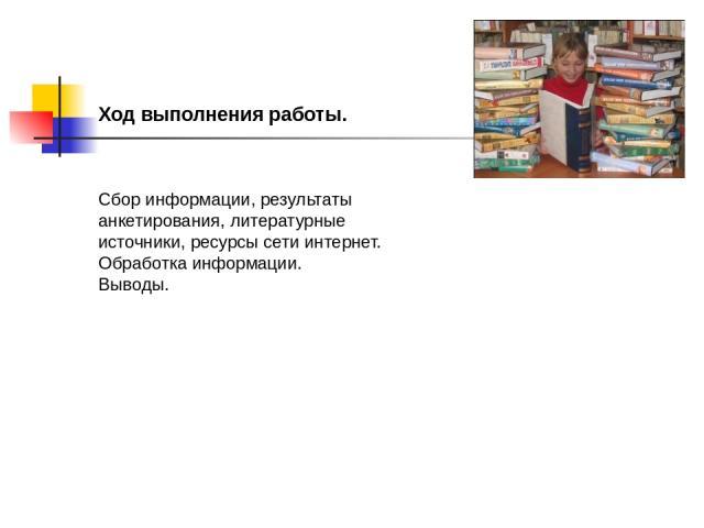Ход выполнения работы. Сбор информации, результаты анкетирования, литературные источники, ресурсы сети интернет. Обработка информации. Выводы.