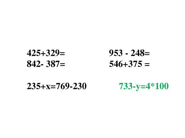 425+329= 953 - 248= 842- 387= 546+375 =  235+х=769-230 733-у=4*100