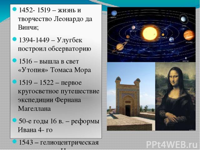 1452- 1519 – жизнь и творчество Леонардо да Винчи; 1394-1449 – Улугбек построил обсерваторию 1516 – вышла в свет «Утопия» Томаса Мора 1519 – 1522 – первое кругосветное путешествие экспедиции Фернана Магеллана 50-е годы 16 в. – реформы Ивана 4- го 15…