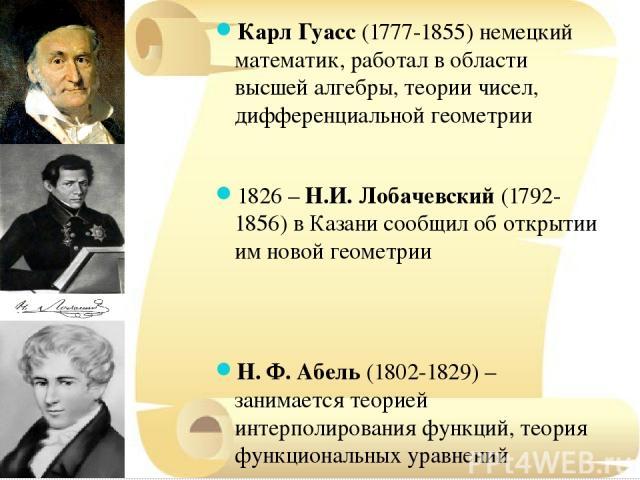 Карл Гуасс (1777-1855) немецкий математик, работал в области высшей алгебры, теории чисел, дифференциальной геометрии 1826 – Н.И. Лобачевский (1792-1856) в Казани сообщил об открытии им новой геометрии Н. Ф. Абель (1802-1829) – занимается теорией ин…