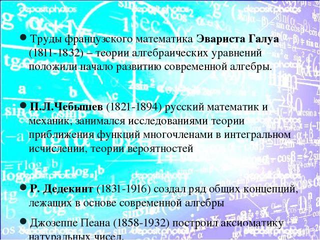 Труды французского математика Эвариста Галуа (1811-1832) – теории алгебраических уравнений положили начало развитию современной алгебры. П.Л.Чебышев (1821-1894) русский математик и механик, занимался исследованиями теории приближения функций многочл…
