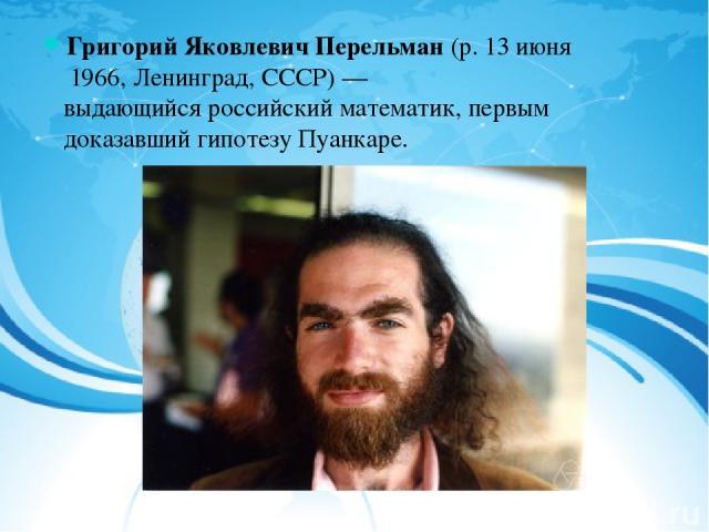 Григорий Яковлевич Перельман(р.13 июня 1966,Ленинград,СССР)— выдающийсяроссийскийматематик, первым доказавшийгипотезу Пуанкаре.